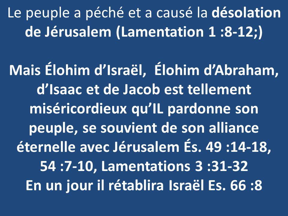 Le peuple a péché et a causé la désolation de Jérusalem (Lamentation 1 :8-12;) Mais Élohim d'Israël, Élohim d'Abraham, d'Isaac et de Jacob est tellement miséricordieux qu'IL pardonne son peuple, se souvient de son alliance éternelle avec Jérusalem És.