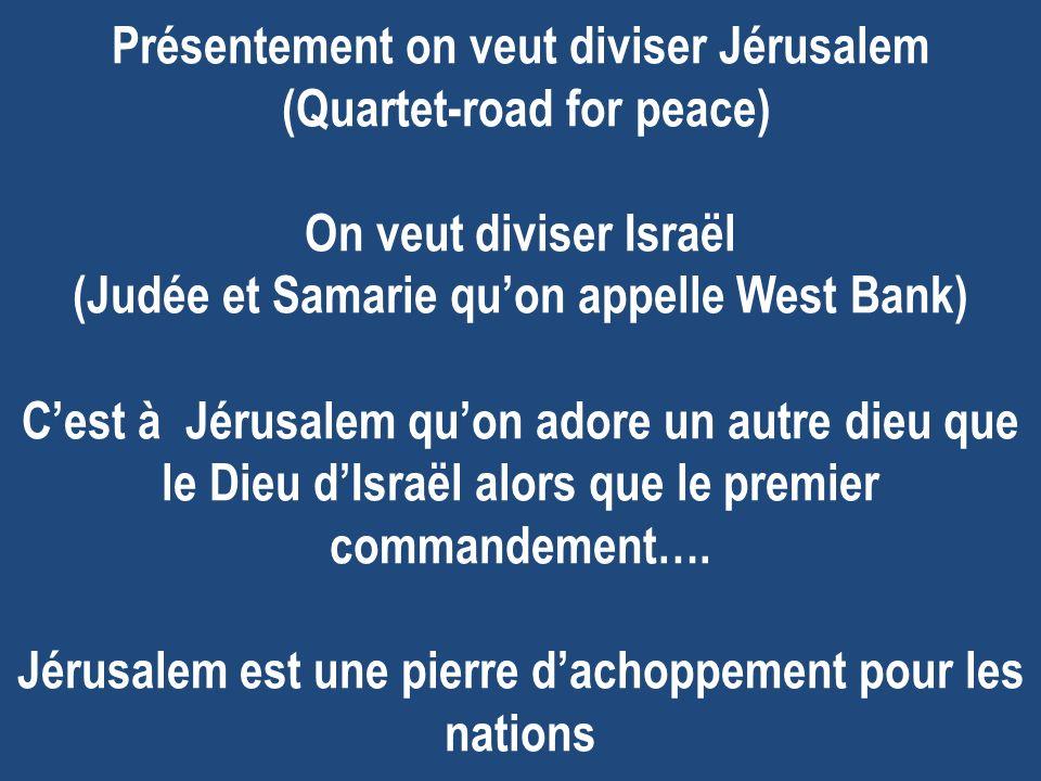 Présentement on veut diviser Jérusalem (Quartet-road for peace) On veut diviser Israël (Judée et Samarie qu'on appelle West Bank) C'est à Jérusalem qu'on adore un autre dieu que le Dieu d'Israël alors que le premier commandement….