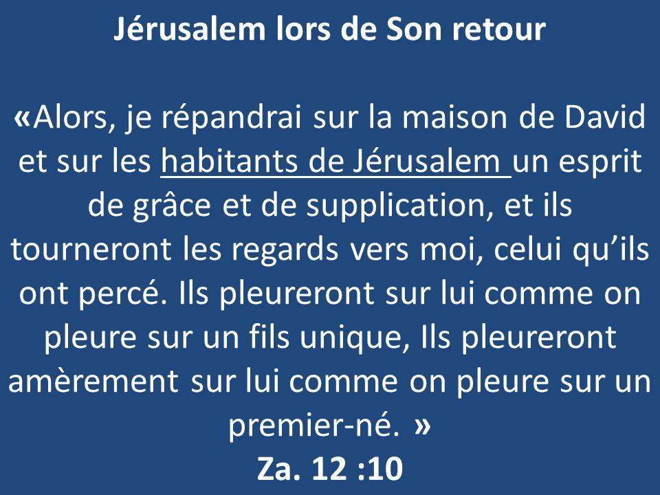 Jérusalem lors de Son retour «Alors, je répandrai sur la maison de David et sur les habitants de Jérusalem un esprit de grâce et de supplication, et ils tourneront les regards vers moi, celui qu'ils ont percé.
