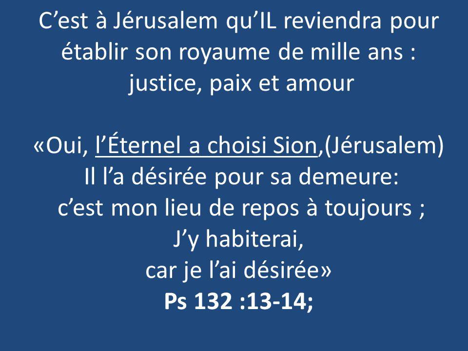 C'est à Jérusalem qu'IL reviendra pour établir son royaume de mille ans : justice, paix et amour «Oui, l'Éternel a choisi Sion,(Jérusalem) Il l'a désirée pour sa demeure: c'est mon lieu de repos à toujours ; J'y habiterai, car je l'ai désirée» Ps 132 :13-14;
