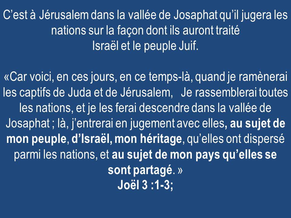 C'est à Jérusalem dans la vallée de Josaphat qu'il jugera les nations sur la façon dont ils auront traité Israël et le peuple Juif.