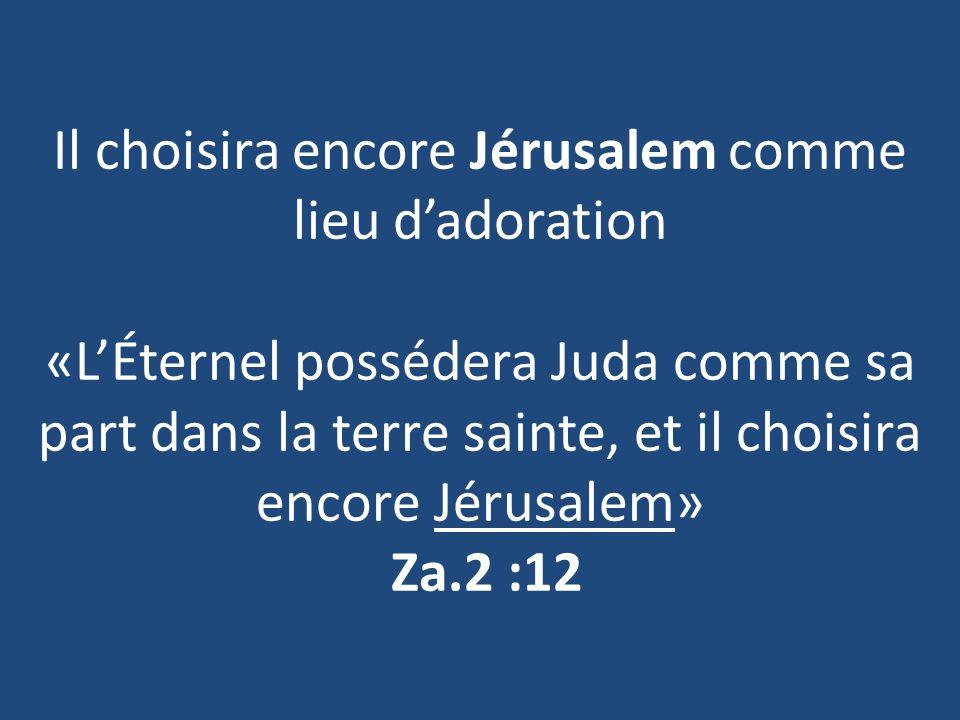 Il choisira encore Jérusalem comme lieu d'adoration «L'Éternel possédera Juda comme sa part dans la terre sainte, et il choisira encore Jérusalem» Za.2 :12