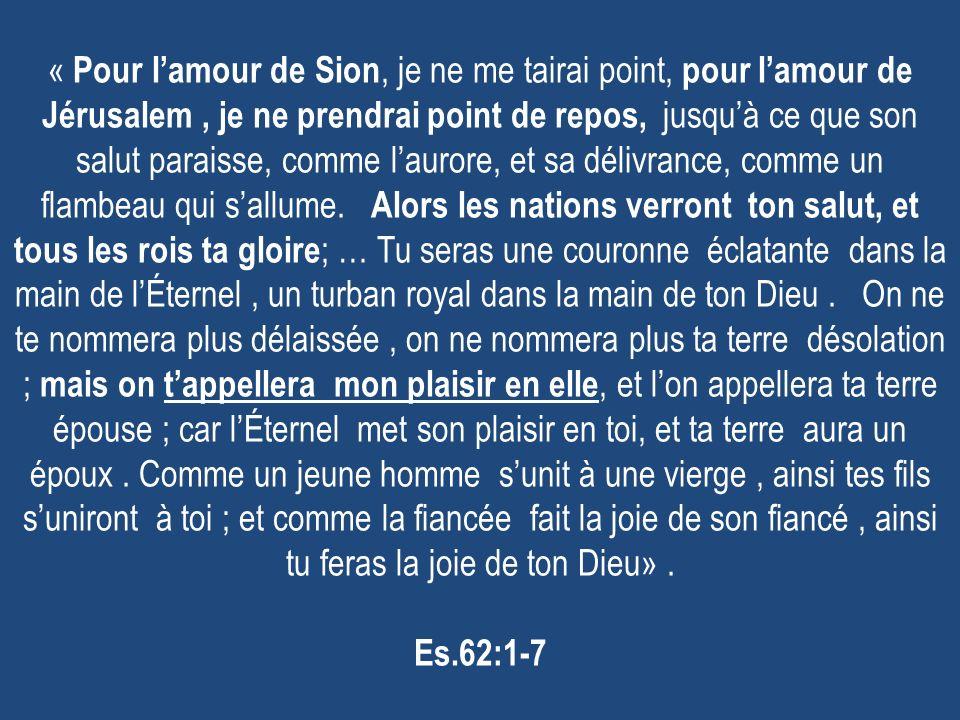 « Pour l'amour de Sion, je ne me tairai point, pour l'amour de Jérusalem , je ne prendrai point de repos, jusqu'à ce que son salut paraisse, comme l'aurore, et sa délivrance, comme un flambeau qui s'allume.
