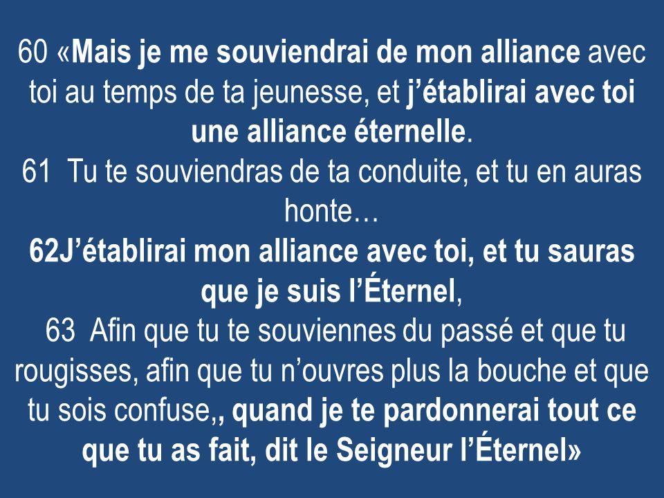 60 «Mais je me souviendrai de mon alliance avec toi au temps de ta jeunesse, et j'établirai avec toi une alliance éternelle.