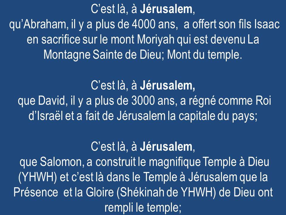 C'est là, à Jérusalem, qu'Abraham, il y a plus de 4000 ans, a offert son fils Isaac en sacrifice sur le mont Moriyah qui est devenu La Montagne Sainte de Dieu; Mont du temple.