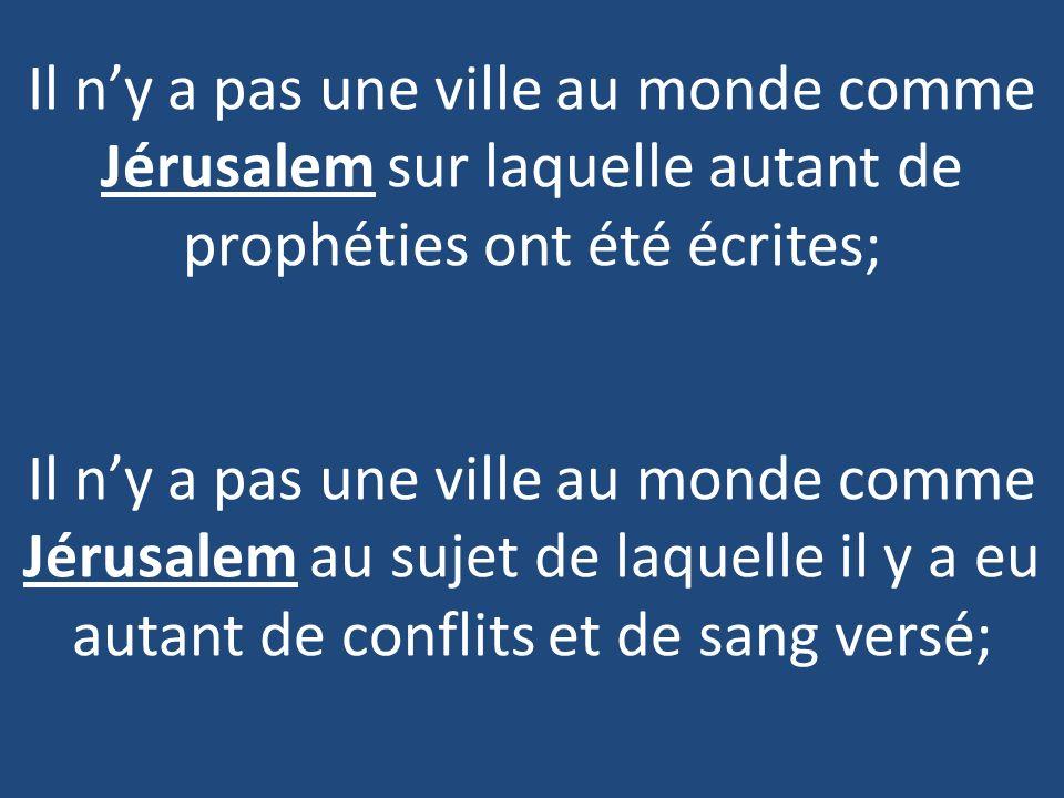 Il n'y a pas une ville au monde comme Jérusalem sur laquelle autant de prophéties ont été écrites; Il n'y a pas une ville au monde comme Jérusalem au sujet de laquelle il y a eu autant de conflits et de sang versé;