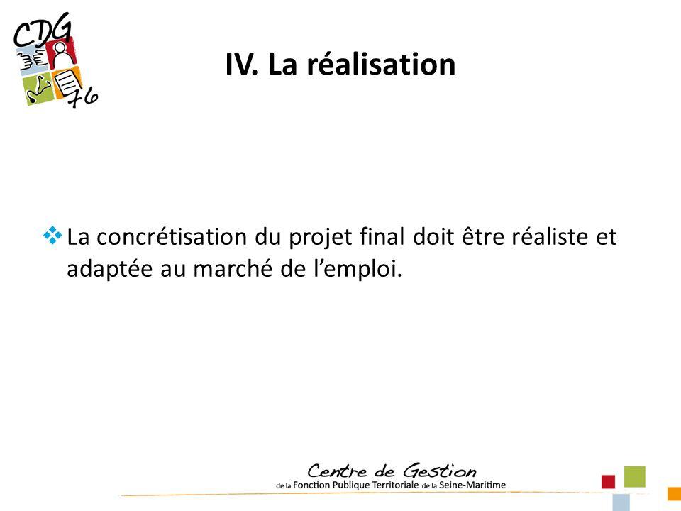 IV. La réalisation La concrétisation du projet final doit être réaliste et adaptée au marché de l'emploi.