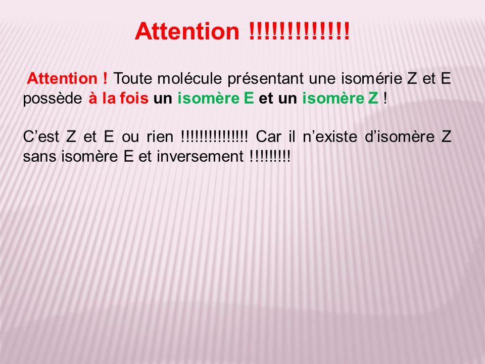 Attention !!!!!!!!!!!!! Attention ! Toute molécule présentant une isomérie Z et E possède à la fois un isomère E et un isomère Z !