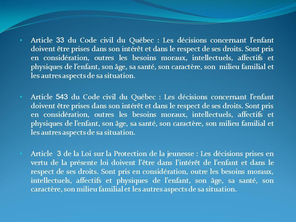 Article 33 du Code civil du Québec : Les décisions concernant l'enfant doivent être prises dans son intérêt et dans le respect de ses droits. Sont pris en considération, outres les besoins moraux, intellectuels, affectifs et physiques de l'enfant, son âge, sa santé, son caractère, son milieu familial et les autres aspects de sa situation.