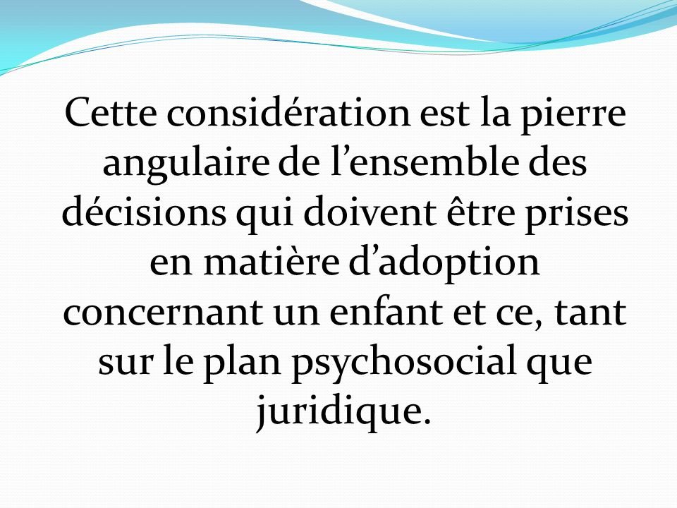 Cette considération est la pierre angulaire de l'ensemble des décisions qui doivent être prises en matière d'adoption concernant un enfant et ce, tant sur le plan psychosocial que juridique.