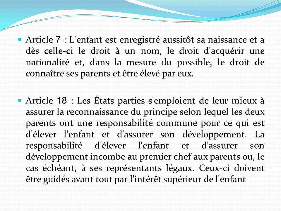 Article 7 : L enfant est enregistré aussitôt sa naissance et a dès celle-ci le droit à un nom, le droit d acquérir une nationalité et, dans la mesure du possible, le droit de connaître ses parents et être élevé par eux.