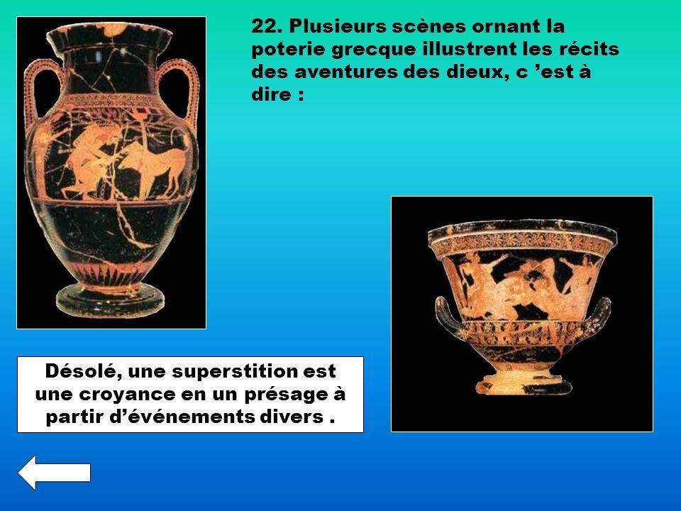 22. Plusieurs scènes ornant la poterie grecque illustrent les récits des aventures des dieux, c 'est à dire :