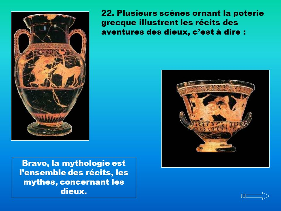 22. Plusieurs scènes ornant la poterie grecque illustrent les récits des aventures des dieux, c'est à dire :