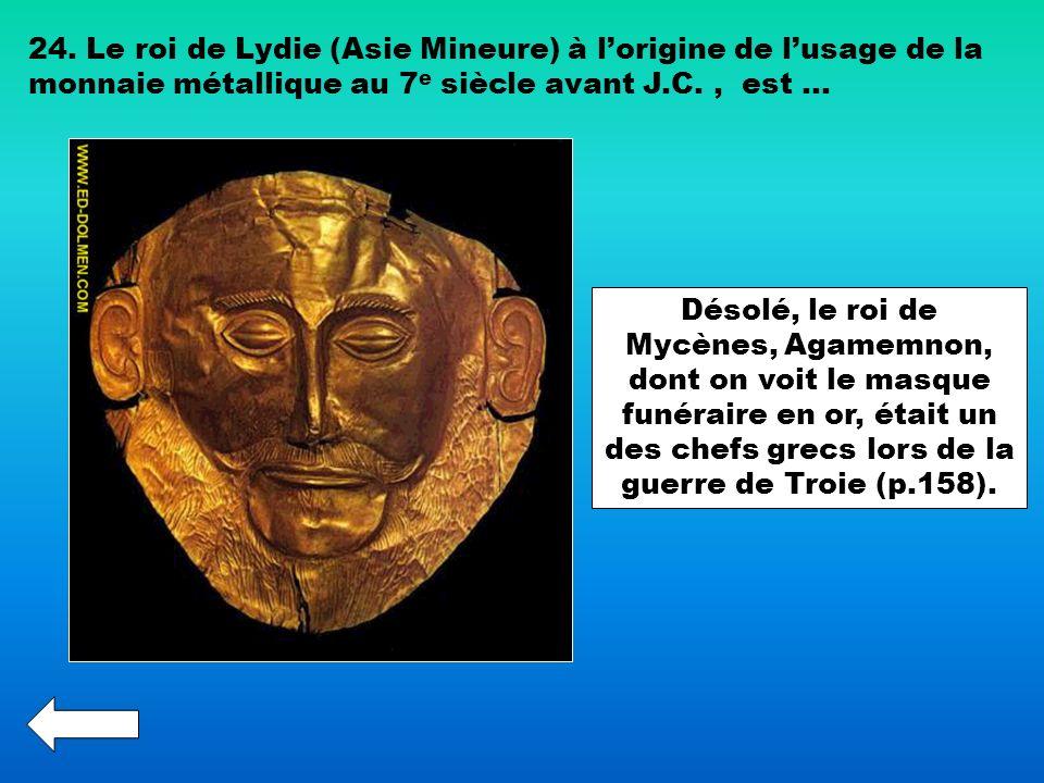 24. Le roi de Lydie (Asie Mineure) à l'origine de l'usage de la monnaie métallique au 7e siècle avant J.C. , est …