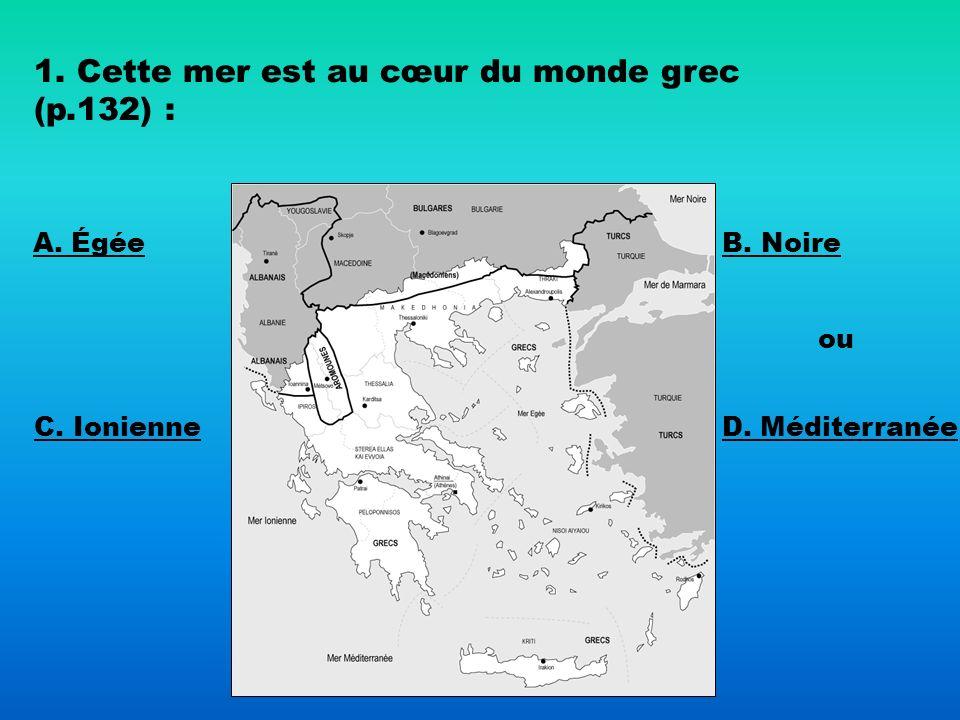 1. Cette mer est au cœur du monde grec (p.132) :