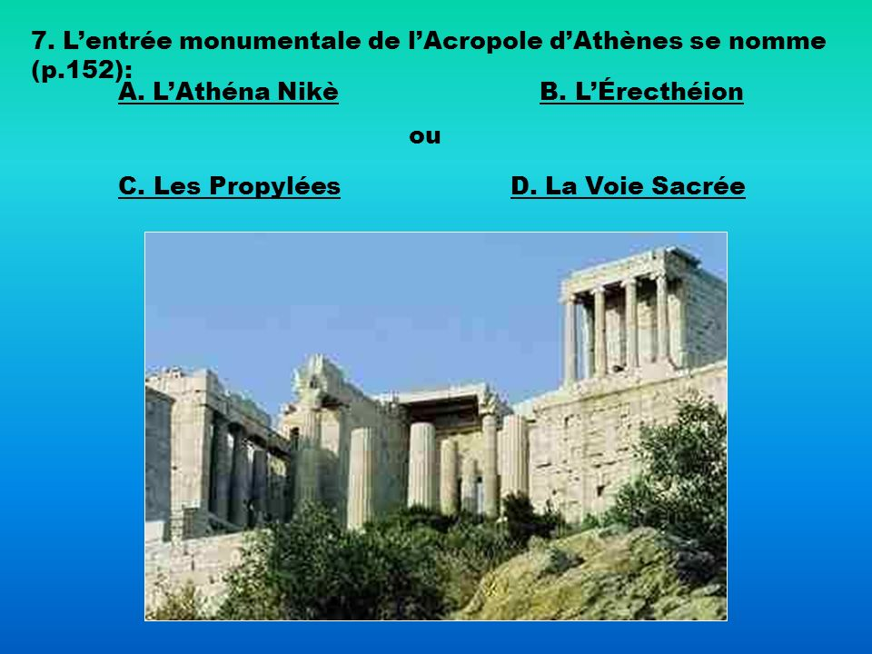 7. L'entrée monumentale de l'Acropole d'Athènes se nomme (p.152):