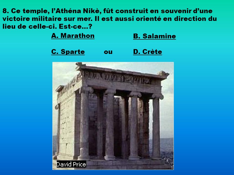 8. Ce temple, l'Athéna Nikè, fût construit en souvenir d'une victoire militaire sur mer. Il est aussi orienté en direction du lieu de celle-ci. Est-ce…