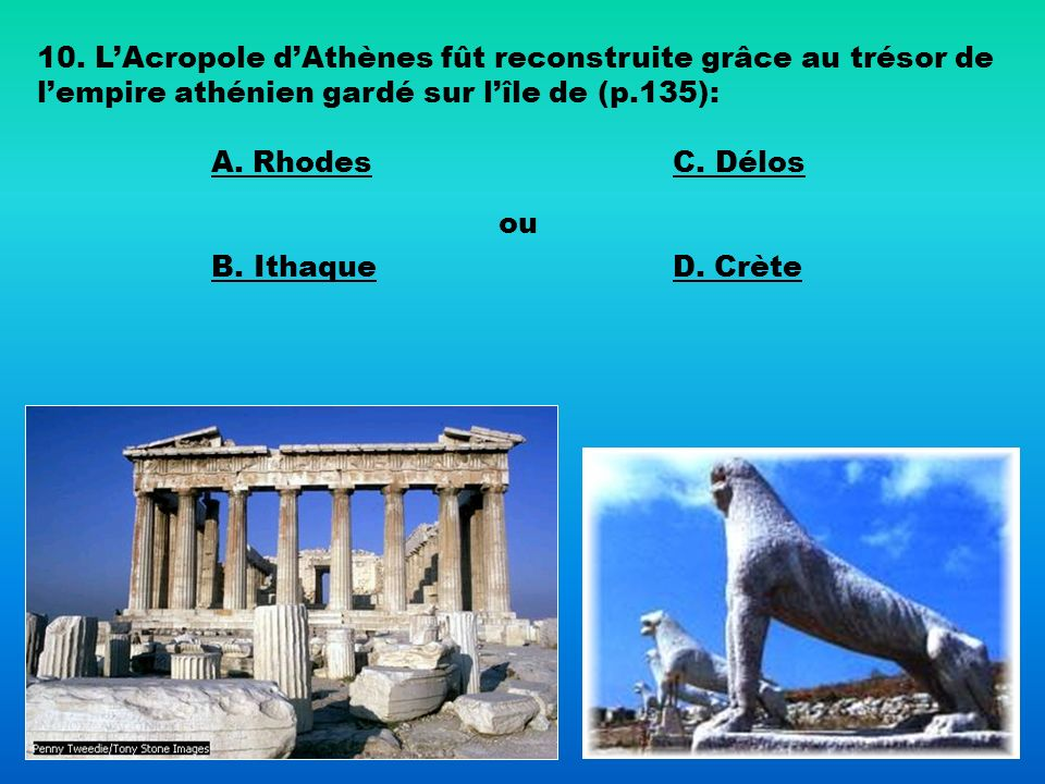 10. L'Acropole d'Athènes fût reconstruite grâce au trésor de l'empire athénien gardé sur l'île de (p.135):