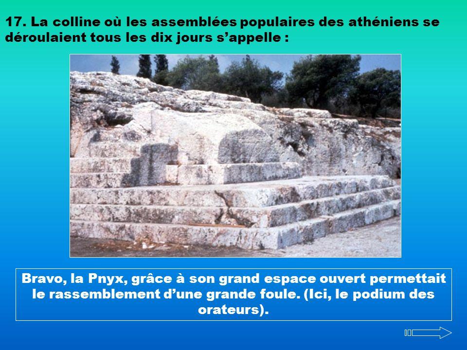 17. La colline où les assemblées populaires des athéniens se déroulaient tous les dix jours s'appelle :