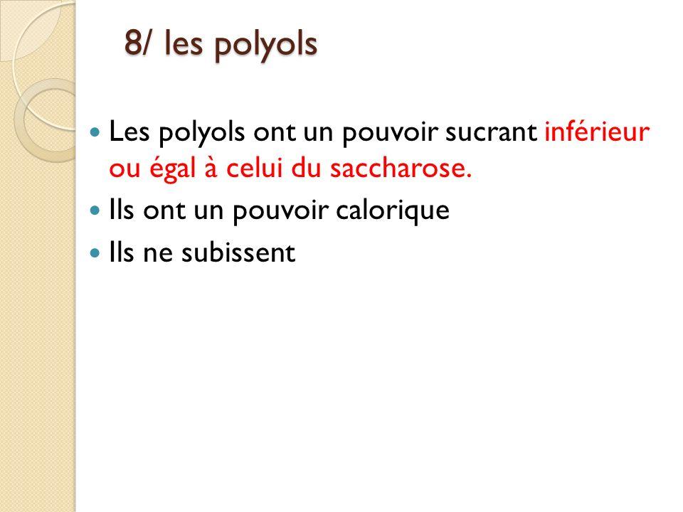 8/ les polyols Les polyols ont un pouvoir sucrant inférieur ou égal à celui du saccharose. Ils ont un pouvoir calorique.