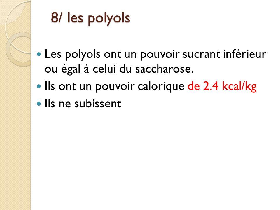 8/ les polyols Les polyols ont un pouvoir sucrant inférieur ou égal à celui du saccharose. Ils ont un pouvoir calorique de 2.4 kcal/kg.