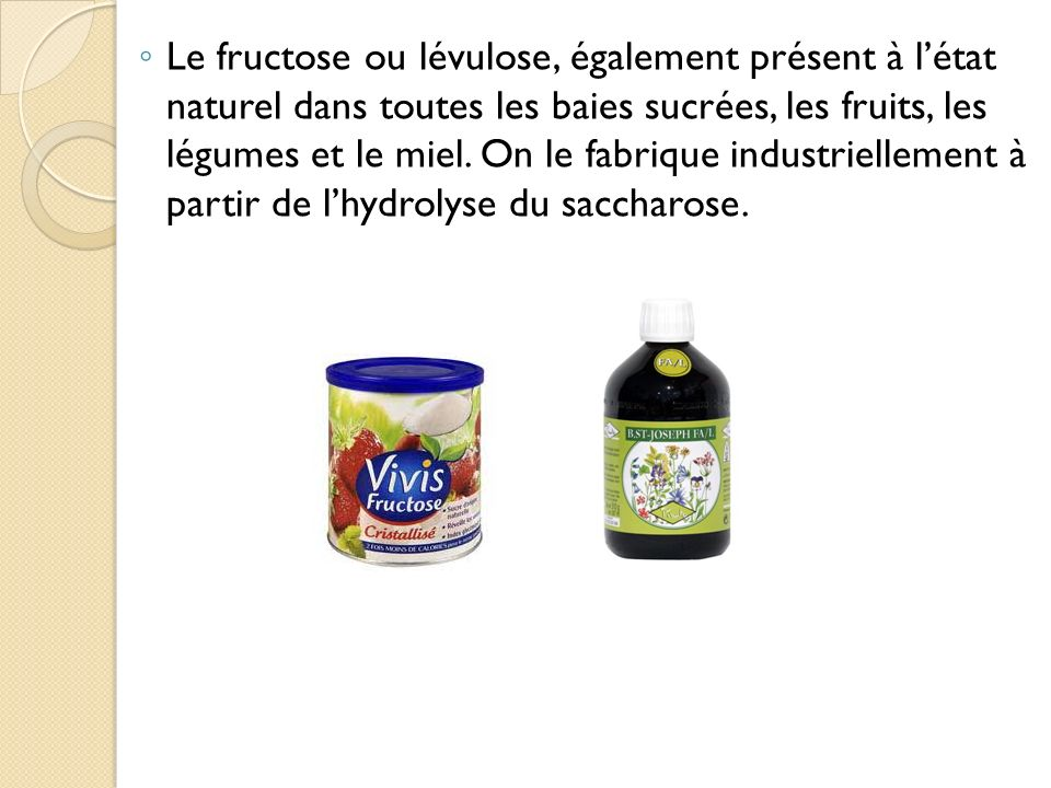 Le fructose ou lévulose, également présent à l'état naturel dans toutes les baies sucrées, les fruits, les légumes et le miel.