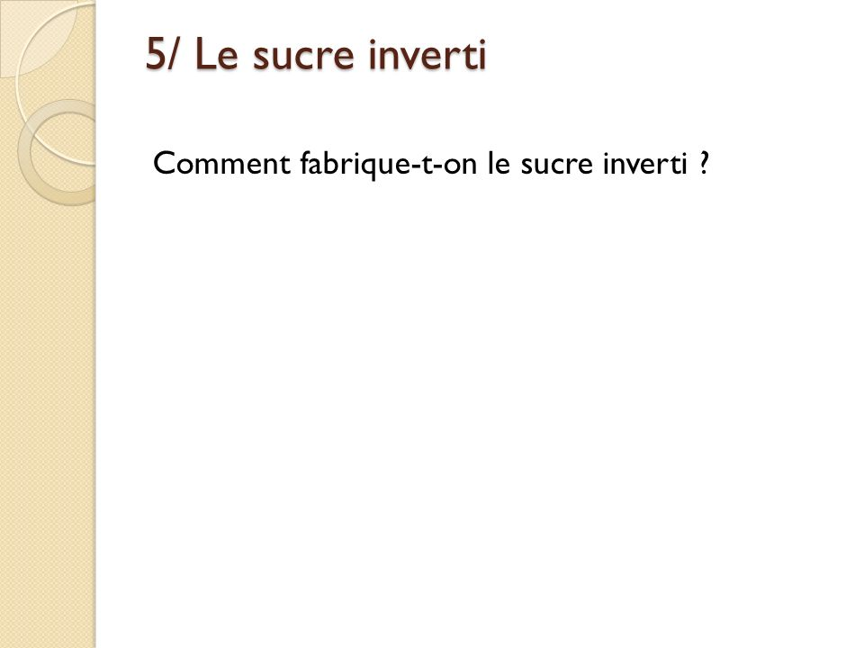 5/ Le sucre inverti Comment fabrique-t-on le sucre inverti