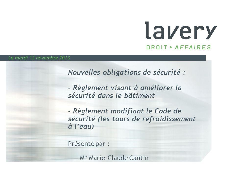 Nouvelles obligations de sécurité : - Règlement visant à améliorer la sécurité dans le bâtiment - Règlement modifiant le Code de sécurité (les tours de refroidissement à l'eau) Présenté par : Me Marie-Claude Cantin
