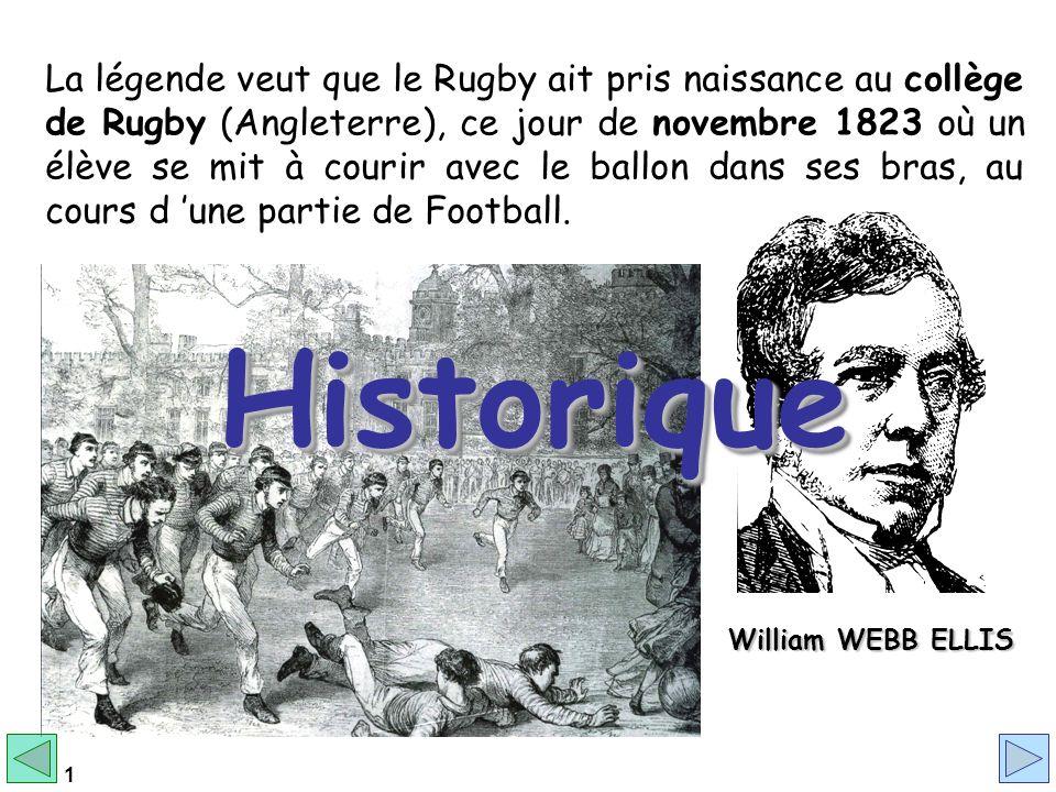 La légende veut que le Rugby ait pris naissance au collège de Rugby (Angleterre), ce jour de novembre 1823 où un élève se mit à courir avec le ballon dans ses bras, au cours d 'une partie de Football.