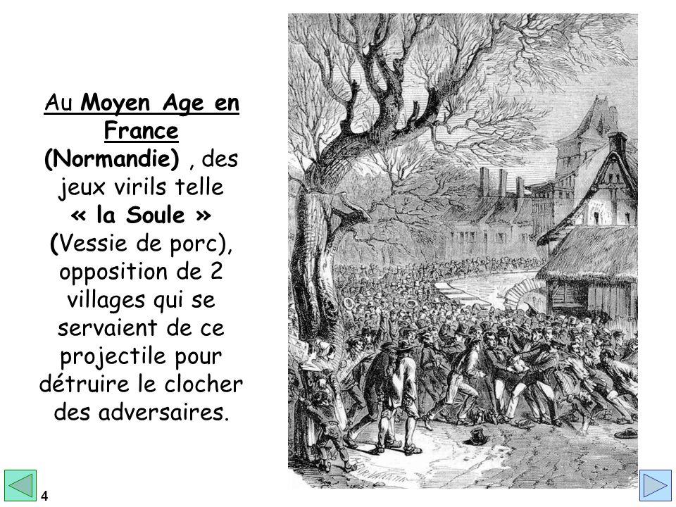 Au Moyen Age en France (Normandie) , des jeux virils telle « la Soule » (Vessie de porc), opposition de 2 villages qui se servaient de ce projectile pour détruire le clocher des adversaires.