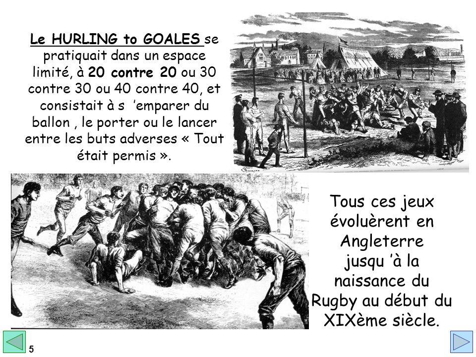 Le HURLING to GOALES se pratiquait dans un espace limité, à 20 contre 20 ou 30 contre 30 ou 40 contre 40, et consistait à s 'emparer du ballon , le porter ou le lancer entre les buts adverses « Tout était permis ».