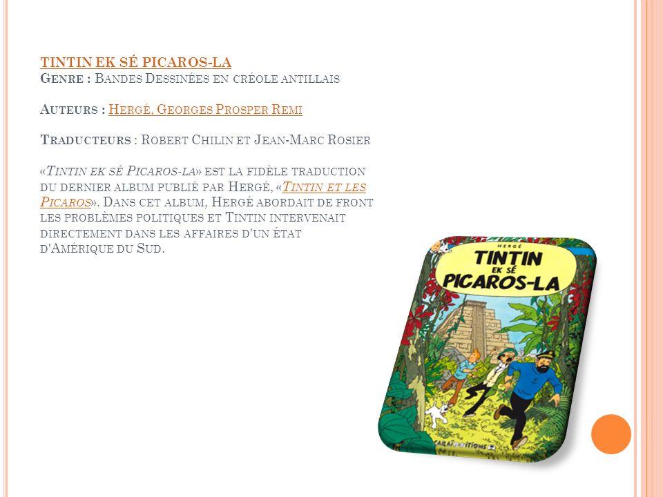 TINTIN EK SÉ PICAROS-LA Genre : Bandes Dessinées en créole antillais Auteurs : Hergé, Georges Prosper Remi Traducteurs : Robert Chilin et Jean-Marc Rosier «Tintin ek sé Picaros-la» est la fidèle traduction du dernier album publié par Hergé, «Tintin et les Picaros».