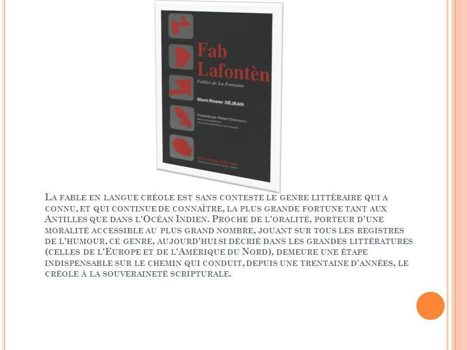 La fable en langue créole est sans conteste le genre littéraire qui a connu, et qui continue de connaître, la plus grande fortune tant aux Antilles que dans l Océan Indien.