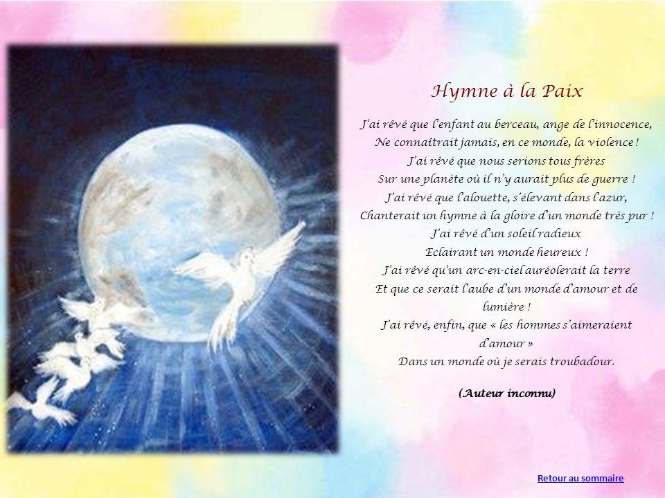 Hymne à la Paix J'ai rêvé que l'enfant au berceau, ange de l'innocence, Ne connaîtrait jamais, en ce monde, la violence !