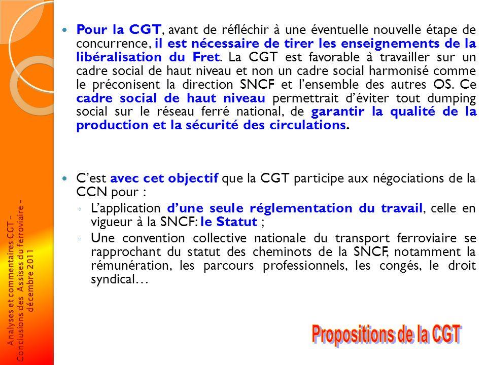 Pour la CGT, avant de réfléchir à une éventuelle nouvelle étape de concurrence, il est nécessaire de tirer les enseignements de la libéralisation du Fret. La CGT est favorable à travailler sur un cadre social de haut niveau et non un cadre social harmonisé comme le préconisent la direction SNCF et l'ensemble des autres OS. Ce cadre social de haut niveau permettrait d'éviter tout dumping social sur le réseau ferré national, de garantir la qualité de la production et la sécurité des circulations.