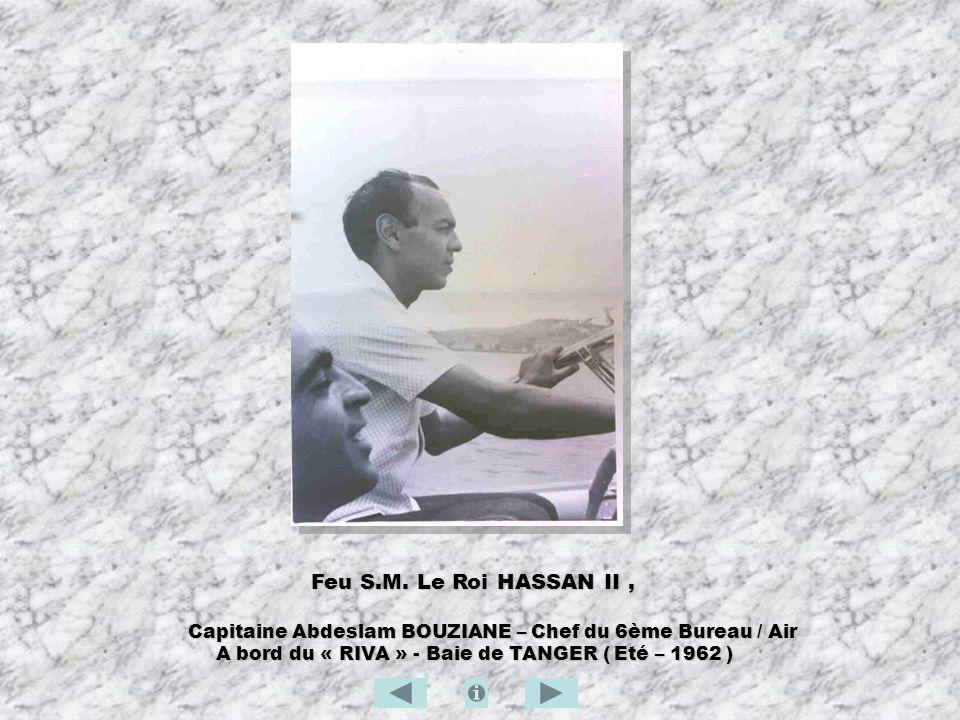 Feu S.M. Le Roi HASSAN II , Capitaine Abdeslam BOUZIANE – Chef du 6ème Bureau / Air.