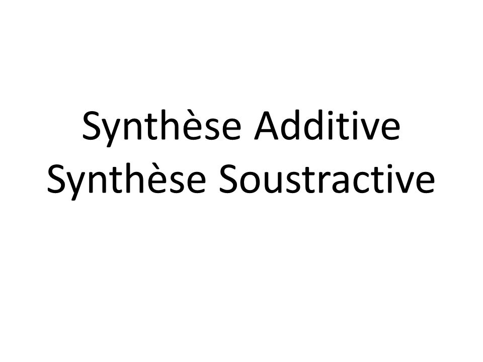 Synthèse Additive Synthèse Soustractive