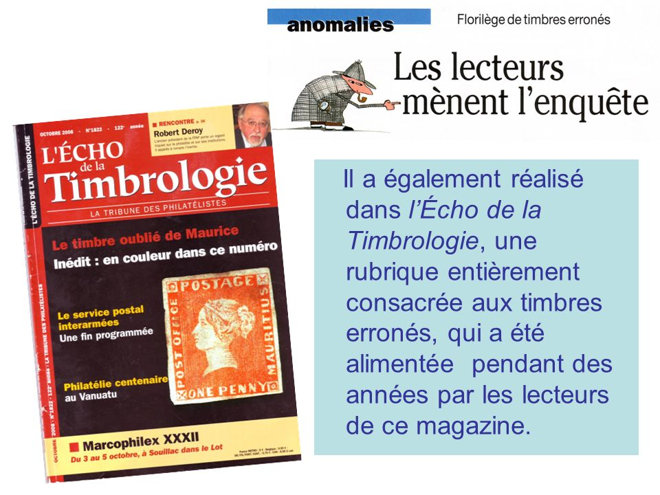 Il a également réalisé dans l'Écho de la Timbrologie, une rubrique entièrement consacrée aux timbres erronés, qui a été alimentée pendant des années par les lecteurs de ce magazine.