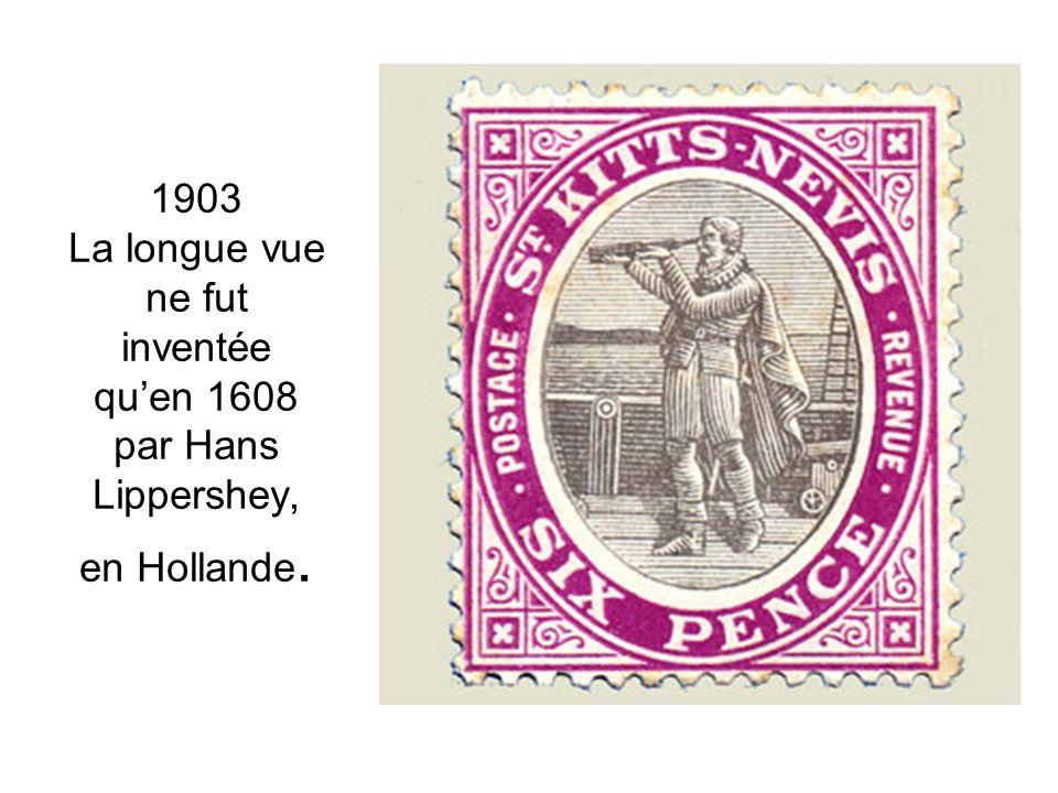 1903 La longue vue ne fut inventée qu'en 1608 par Hans Lippershey, en Hollande.