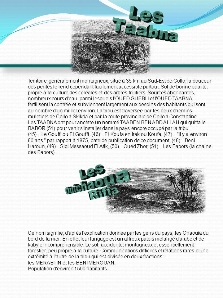 Territoire généralement montagneux, situé à 35 km au Sud-Est de Collo; la douceur des pentes le rend cependant facilement accessible partout. Sol de bonne qualité, propre à la culture des céréales et des arbres fruitiers. Sources abondantes, nombreux cours d eau, parmi lesquels l OUED GUEBLl et l OUED TAABNA, fertilisent la contrée et subviennent largement aux besoins des habitants qui sont au nombre d un millier environ. La tribu est traversée par les deux chemins muletiers de Collo à Skikda et par la route provinciale de Collo à Constantine.
