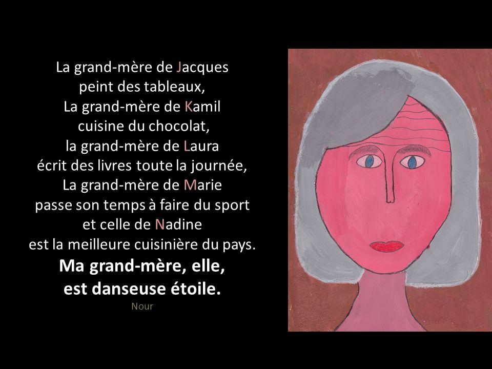 La grand-mère de Jacques peint des tableaux, La grand-mère de Kamil cuisine du chocolat, la grand-mère de Laura écrit des livres toute la journée, La grand-mère de Marie passe son temps à faire du sport et celle de Nadine est la meilleure cuisinière du pays.