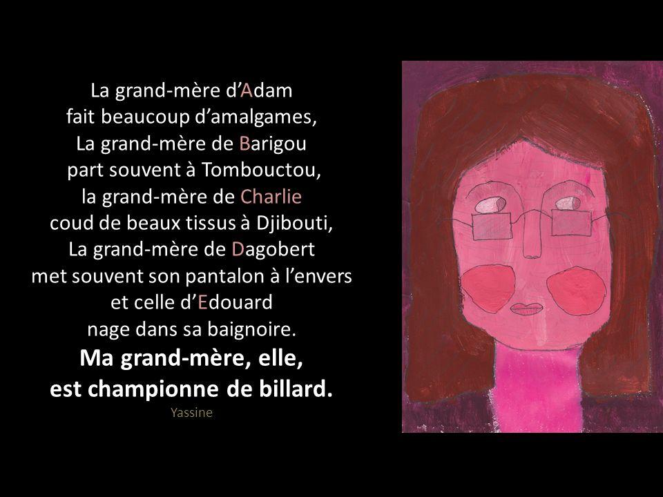 La grand-mère d'Adam fait beaucoup d'amalgames, La grand-mère de Barigou part souvent à Tombouctou, la grand-mère de Charlie coud de beaux tissus à Djibouti, La grand-mère de Dagobert met souvent son pantalon à l'envers et celle d'Edouard nage dans sa baignoire.