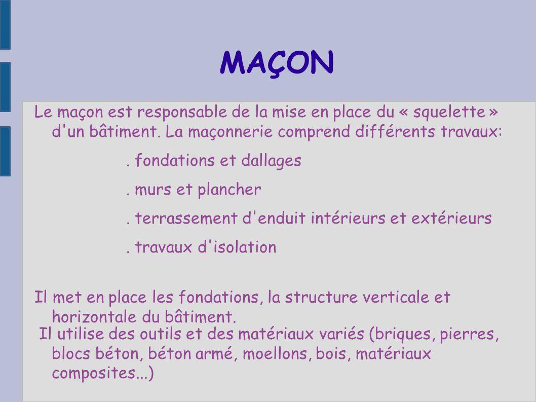 MAÇON Le maçon est responsable de la mise en place du « squelette » d un bâtiment. La maçonnerie comprend différents travaux: