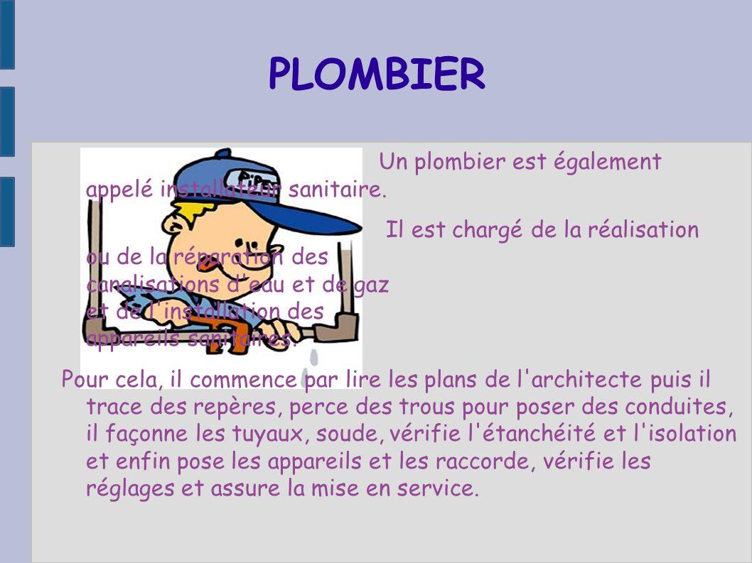 PLOMBIER Un plombier est également appelé installateur sanitaire.