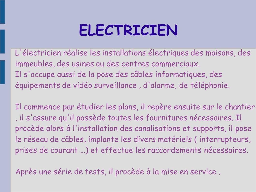 ELECTRICIEN L électricien réalise les installations électriques des maisons, des immeubles, des usines ou des centres commerciaux.