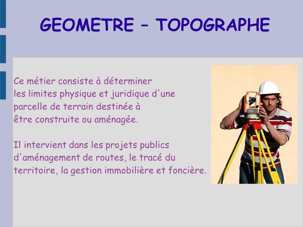 GEOMETRE – TOPOGRAPHE Ce métier consiste à déterminer. les limites physique et juridique d une. parcelle de terrain destinée à.