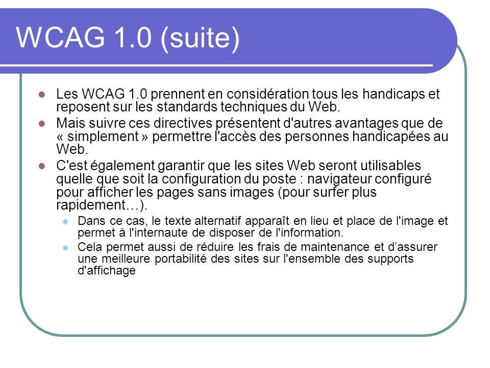 WCAG 1.0 (suite) Les WCAG 1.0 prennent en considération tous les handicaps et reposent sur les standards techniques du Web.
