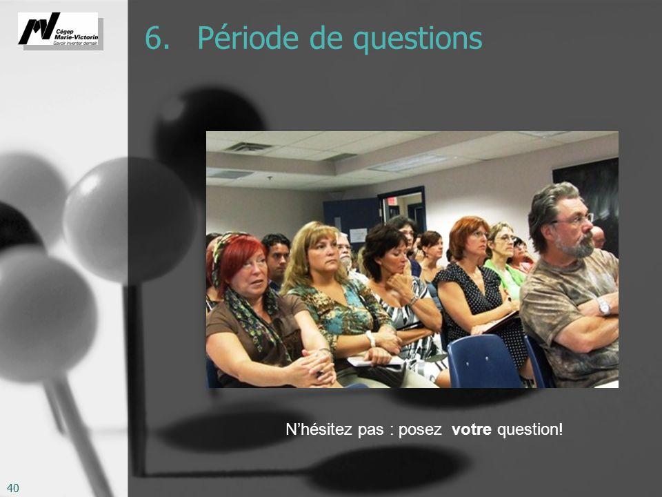 6. Période de questions N'hésitez pas : posez votre question!