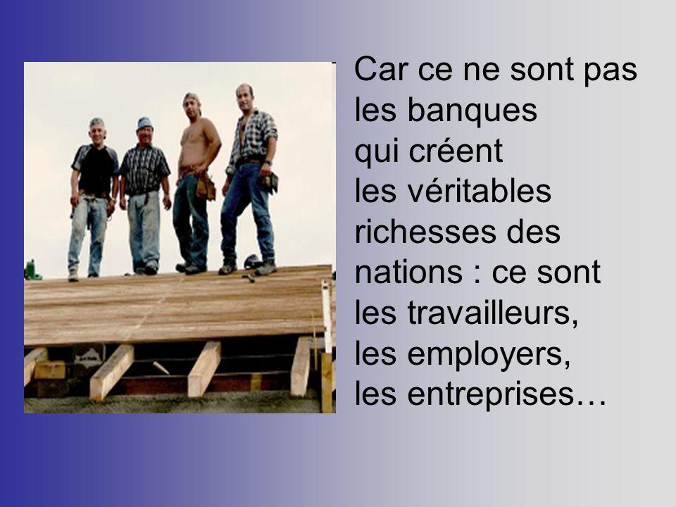 Car ce ne sont pas les banques qui créent les véritables richesses des nations : ce sont les travailleurs, les employers, les entreprises…