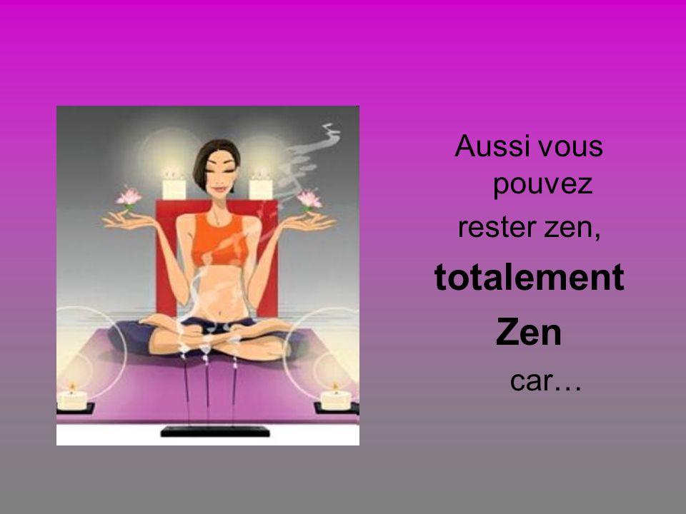 Aussi vous pouvez rester zen, totalement Zen car…